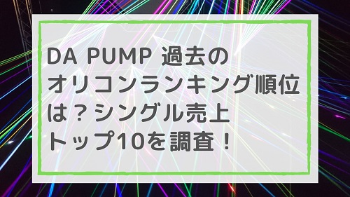 DA PUMP 過去のオリコンランキング順位は?シングル売上トップ10を調査!