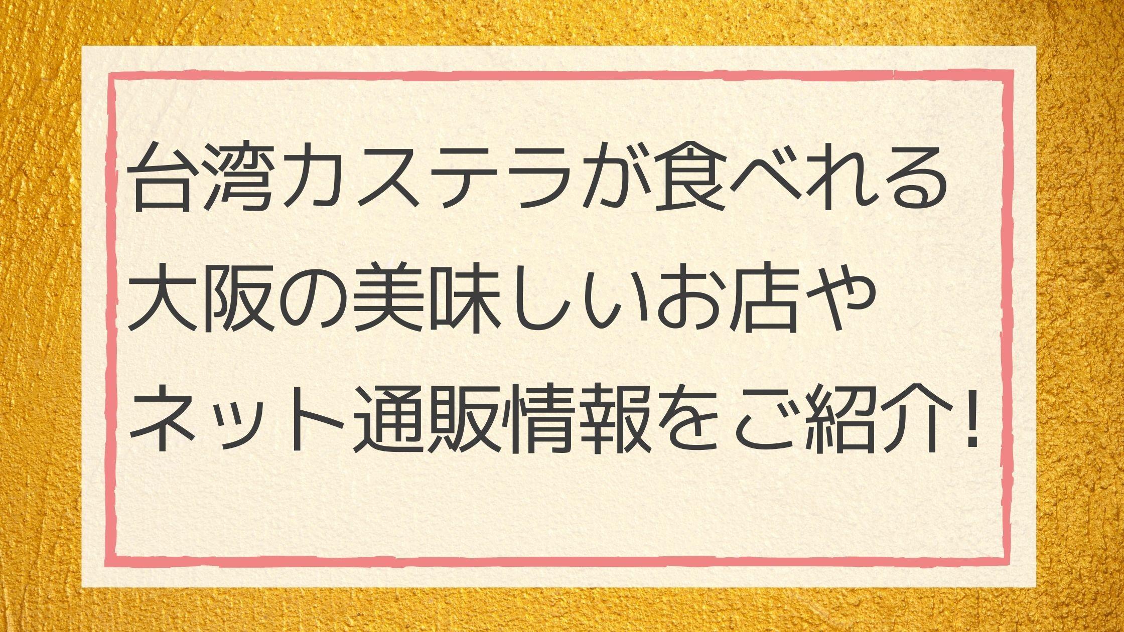 台湾カステラが食べれる大阪の美味しいお店やネット通販情報をご紹介!