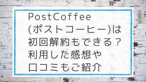 PostCoffee(ポストコーヒー)のは初回解約もできる?利用した感想や口コミもご紹介