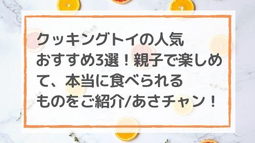 クッキングトイの人気おすすめ3選!親子で楽しめて、本当に食べられるものをご紹介/あさチャン!